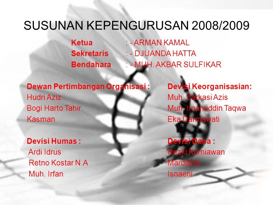 SUSUNAN KEPENGURUSAN 2008/2009 Ketua: - ARMAN KAMAL Sekretaris: - DJUANDA HATTA Bendahara: - MUH. AKBAR SULFIKAR Dewan Pertimbangan Organisasi : Devis