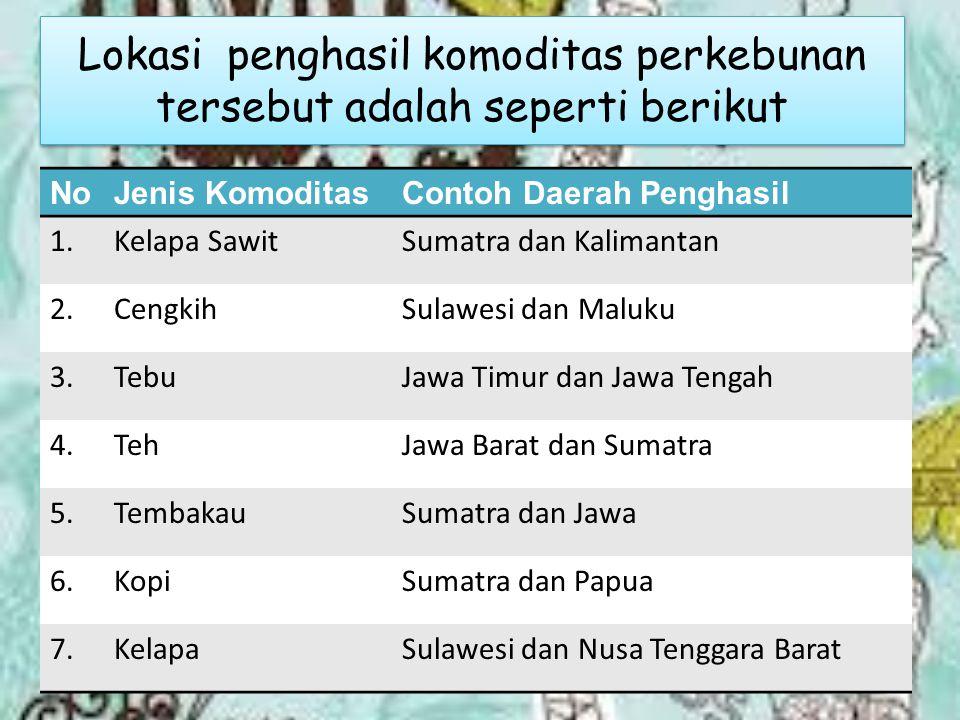 Lokasi penghasil komoditas perkebunan tersebut adalah seperti berikut NoJenis KomoditasContoh Daerah Penghasil 1.Kelapa SawitSumatra dan Kalimantan 2.