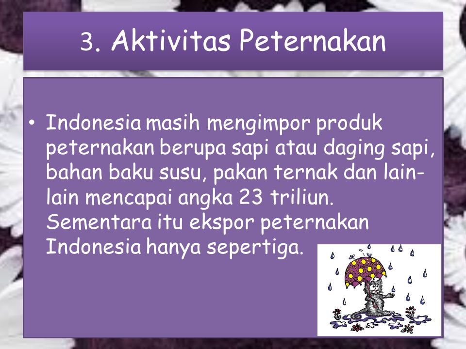 3. Aktivitas Peternakan Indonesia masih mengimpor produk peternakan berupa sapi atau daging sapi, bahan baku susu, pakan ternak dan lain- lain mencapa