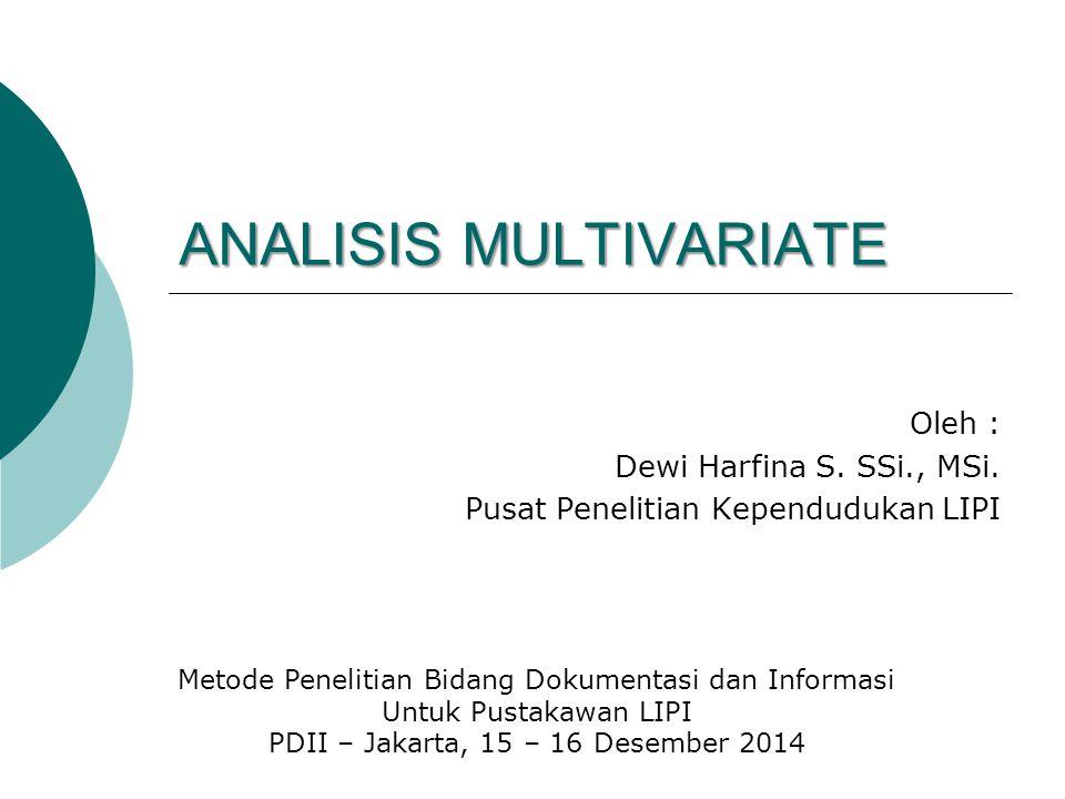 ANALISIS MULTIVARIATE Oleh : Dewi Harfina S. SSi., MSi. Pusat Penelitian Kependudukan LIPI Metode Penelitian Bidang Dokumentasi dan Informasi Untuk Pu