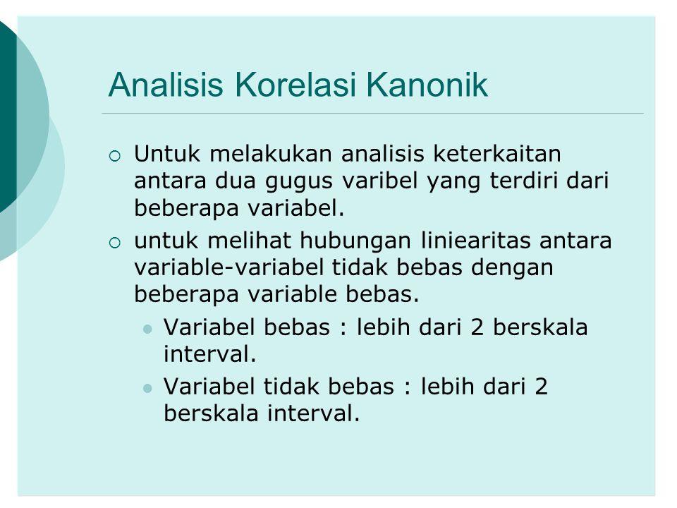 Analisis Korelasi Kanonik  Untuk melakukan analisis keterkaitan antara dua gugus varibel yang terdiri dari beberapa variabel.  untuk melihat hubunga
