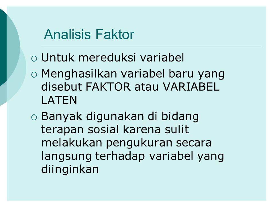 Analisis Faktor  Untuk mereduksi variabel  Menghasilkan variabel baru yang disebut FAKTOR atau VARIABEL LATEN  Banyak digunakan di bidang terapan s