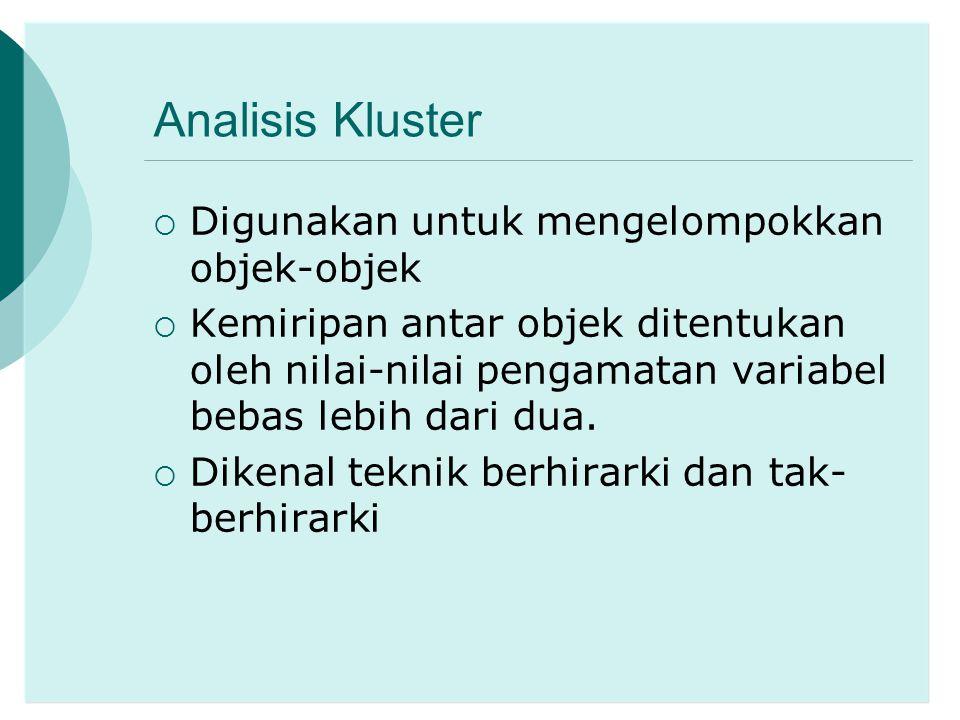Analisis Kluster  Digunakan untuk mengelompokkan objek-objek  Kemiripan antar objek ditentukan oleh nilai-nilai pengamatan variabel bebas lebih dari