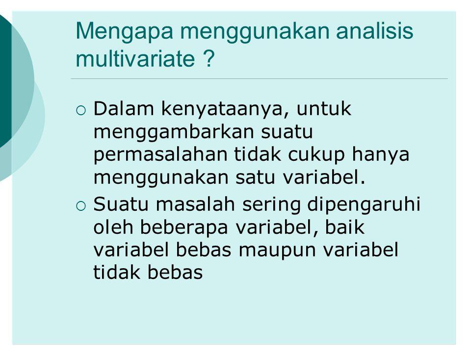 Mengapa menggunakan analisis multivariate ?  Dalam kenyataanya, untuk menggambarkan suatu permasalahan tidak cukup hanya menggunakan satu variabel. 