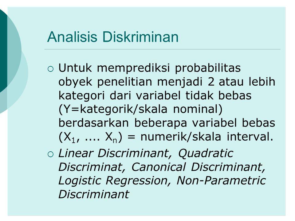 Analisis Diskriminan  Untuk memprediksi probabilitas obyek penelitian menjadi 2 atau lebih kategori dari variabel tidak bebas (Y=kategorik/skala nomi