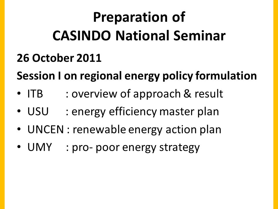 Preparation of CASINDO National Seminar 26 October 2011 Session I on regional energy policy formulation ITB : overview of approach & result USU : energy efficiency master plan UNCEN : renewable energy action plan UMY : pro- poor energy strategy