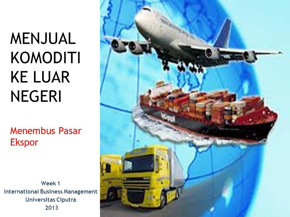 MENJUAL KOMODITI KE LUAR NEGERI Menembus Pasar Ekspor Week 1 International Business Management Universitas Ciputra 2013