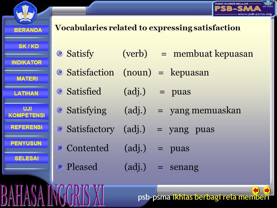 psb-psma Ikhlas berbagi rela memberi REFERENSI LATIHAN MATERI PENYUSUN INDIKATOR SK / KD UJI KOMPETENSI BERANDA SELESAI Vocabularies related to expressing satisfaction Satisfy (verb) = membuat kepuasan Satisfaction (noun) = kepuasan Satisfied (adj.) = puas Satisfying (adj.) = yang memuaskan Satisfactory (adj.) = yang puas Contented (adj.) = puas Pleased (adj.) = senang