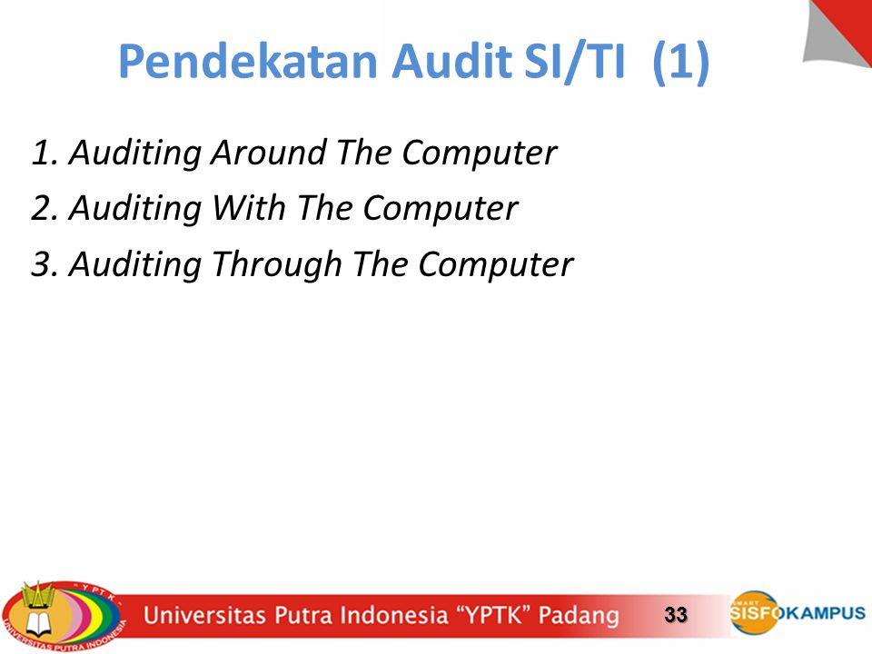 Pendekatan Audit SI/TI (1) 1. Auditing Around The Computer 2. Auditing With The Computer 3. Auditing Through The Computer 33