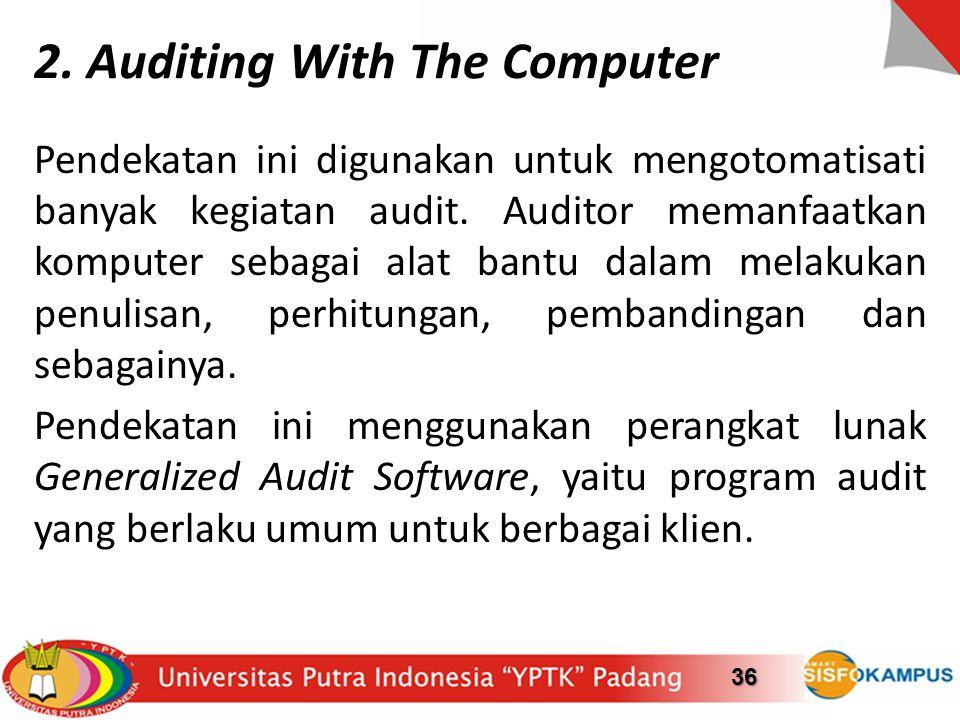 2. Auditing With The Computer Pendekatan ini digunakan untuk mengotomatisati banyak kegiatan audit. Auditor memanfaatkan komputer sebagai alat bantu d