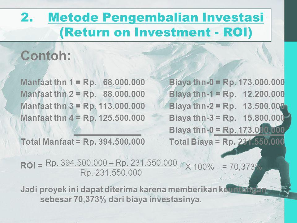 2.Metode Pengembalian Investasi (Return on Investment - ROI) Contoh: Manfaat thn 1 = Rp. 68.000.000Biaya thn-0 = Rp. 173.000.000 Manfaat thn 2 = Rp. 8