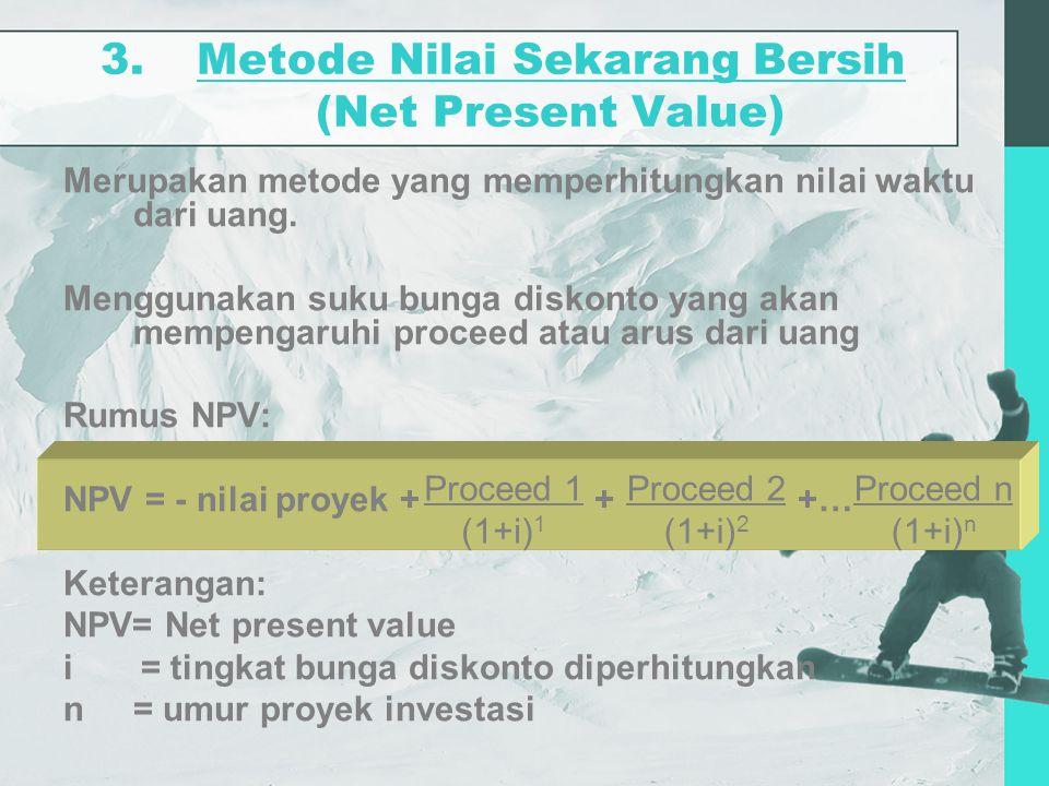 3.Metode Nilai Sekarang Bersih (Net Present Value) Merupakan metode yang memperhitungkan nilai waktu dari uang. Menggunakan suku bunga diskonto yang a