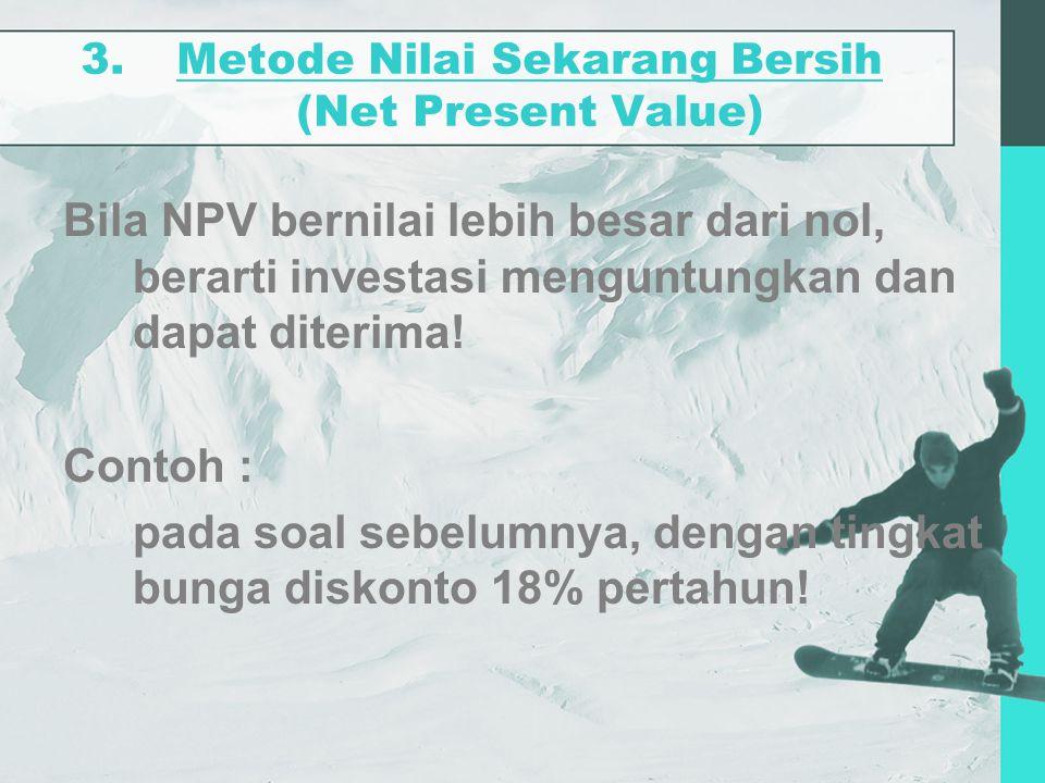 3.Metode Nilai Sekarang Bersih (Net Present Value) Bila NPV bernilai lebih besar dari nol, berarti investasi menguntungkan dan dapat diterima! Contoh
