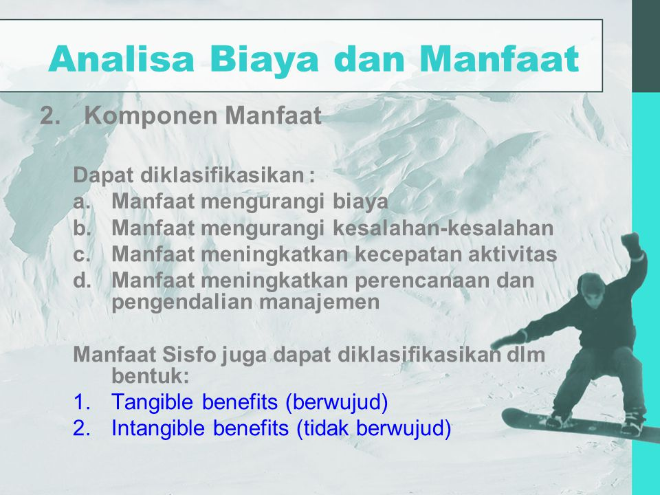 Analisa Biaya dan Manfaat 2.Komponen Manfaat Dapat diklasifikasikan : a.Manfaat mengurangi biaya b.Manfaat mengurangi kesalahan-kesalahan c.Manfaat me