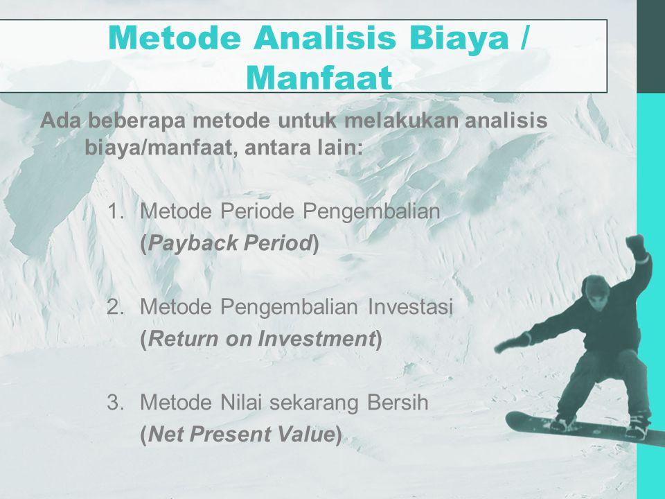Metode Analisis Biaya / Manfaat Ada beberapa metode untuk melakukan analisis biaya/manfaat, antara lain: 1.Metode Periode Pengembalian (Payback Period