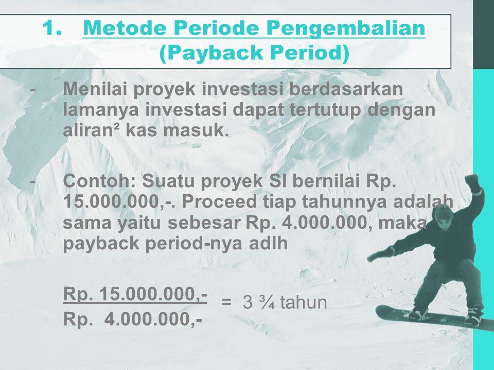 1.Metode Periode Pengembalian (Payback Period) -Menilai proyek investasi berdasarkan lamanya investasi dapat tertutup dengan aliran² kas masuk. -Conto