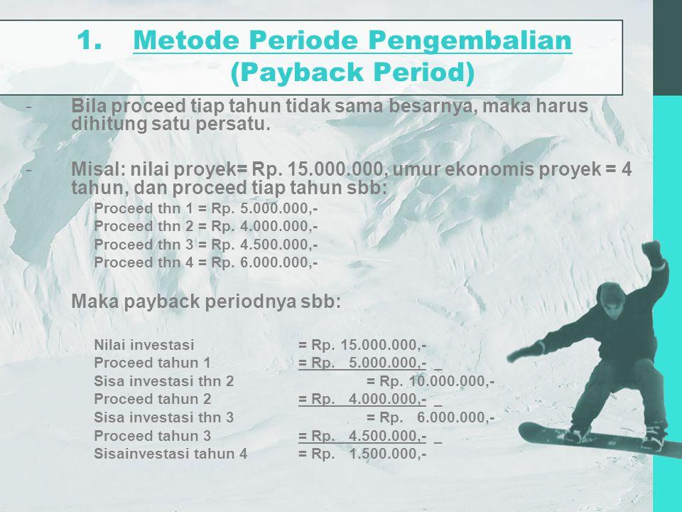 1.Metode Periode Pengembalian (Payback Period) -Bila proceed tiap tahun tidak sama besarnya, maka harus dihitung satu persatu. -Misal: nilai proyek= R