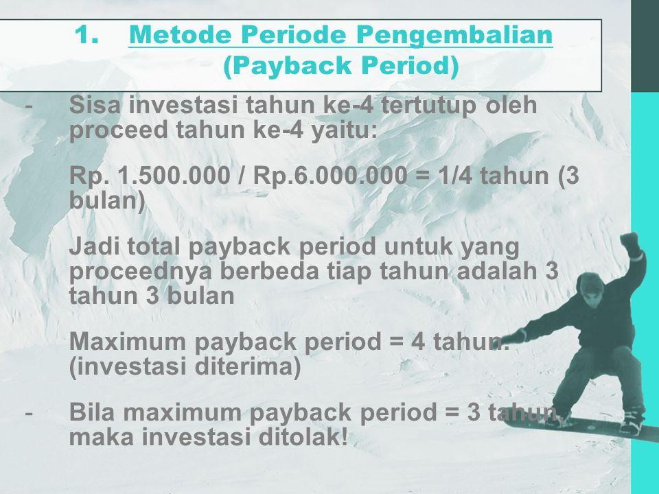 1.Metode Periode Pengembalian (Payback Period) -Sisa investasi tahun ke-4 tertutup oleh proceed tahun ke-4 yaitu: Rp. 1.500.000 / Rp.6.000.000 = 1/4 t