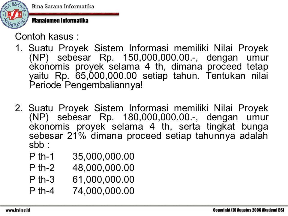 Contoh kasus : 1. Suatu Proyek Sistem Informasi memiliki Nilai Proyek (NP) sebesar Rp. 150,000,000.00.-, dengan umur ekonomis proyek selama 4 th, dima