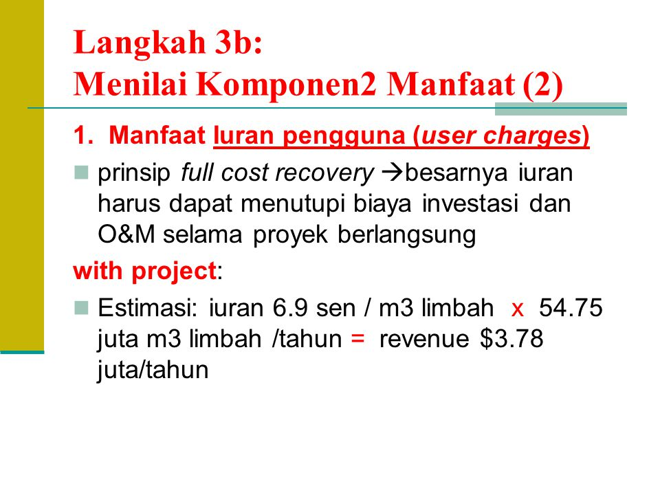 Langkah 3b: Menilai Komponen2 Manfaat (2) 1. Manfaat Iuran pengguna (user charges) prinsip full cost recovery  besarnya iuran harus dapat menutupi bi