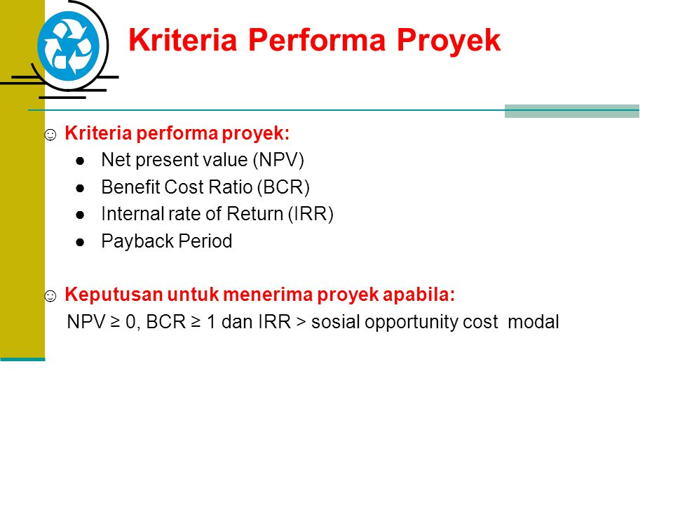 Kriteria Performa Proyek ☺ Kriteria performa proyek: ● Net present value (NPV) ● Benefit Cost Ratio (BCR) ● Internal rate of Return (IRR) ● Payback Pe