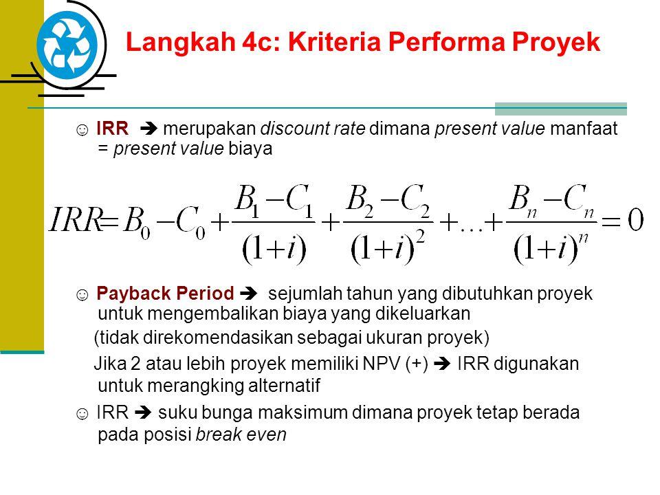 Langkah 4c: Kriteria Performa Proyek ☺ IRR  merupakan discount rate dimana present value manfaat = present value biaya ☺ Payback Period  sejumlah ta