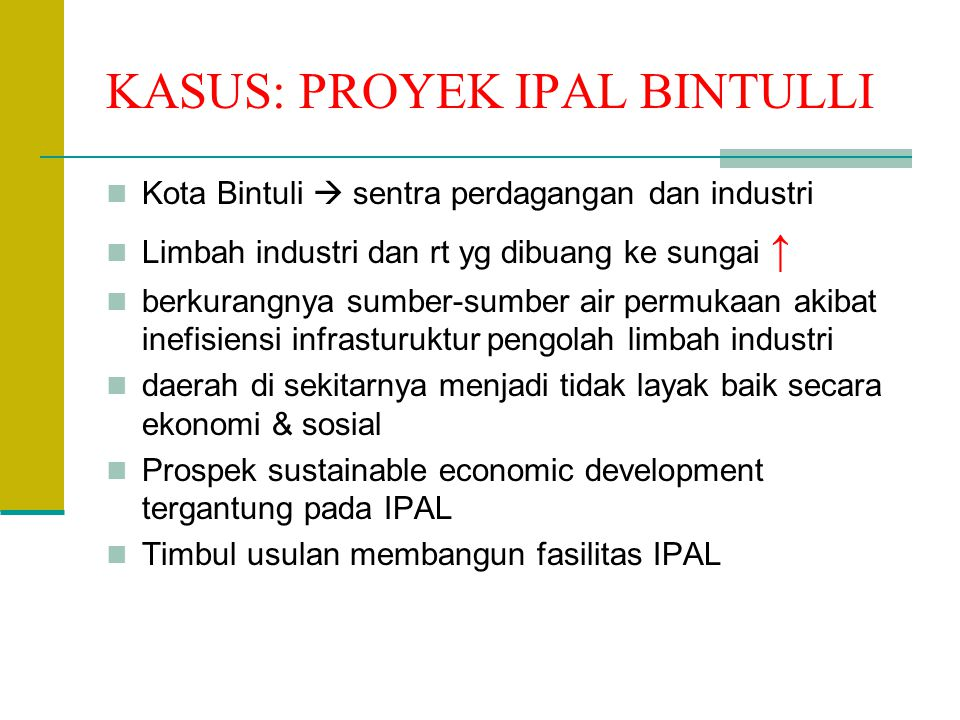 KASUS: PROYEK IPAL BINTULLI Kota Bintuli  sentra perdagangan dan industri Limbah industri dan rt yg dibuang ke sungai ↑ berkurangnya sumber-sumber ai