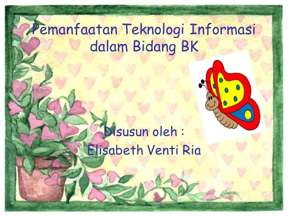 Pemanfaatan Teknologi Informasi dalam Bidang BK Disusun oleh : Elisabeth Venti Ria