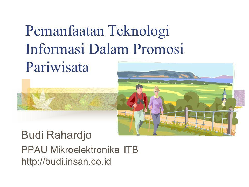 Pemanfaatan Teknologi Informasi Dalam Promosi Pariwisata Budi Rahardjo PPAU Mikroelektronika ITB http://budi.insan.co.id