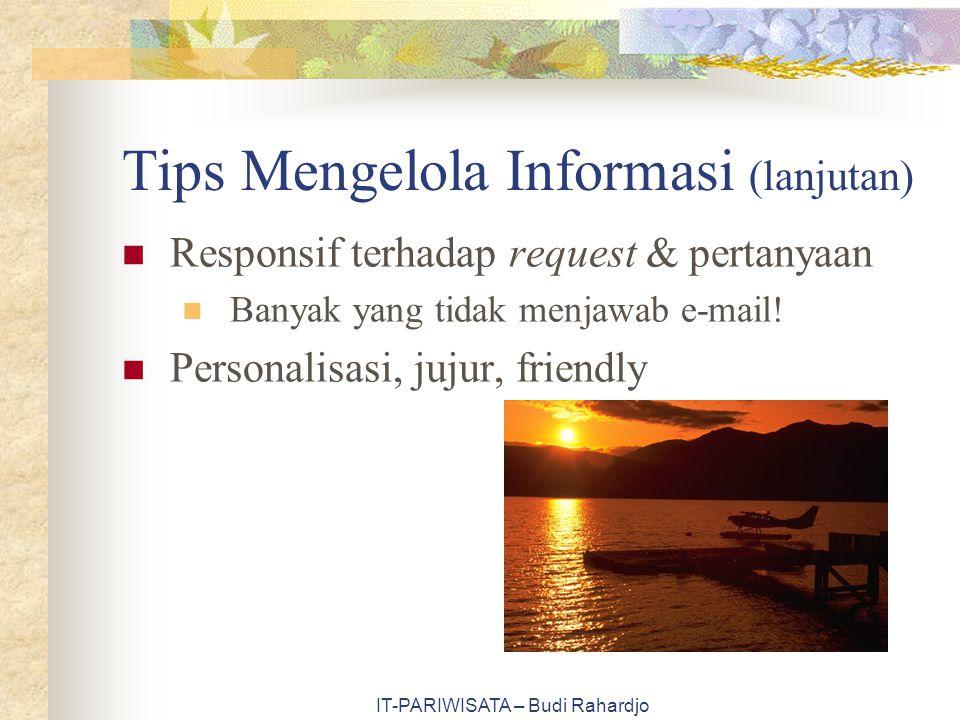 IT-PARIWISATA – Budi Rahardjo Tips Mengelola Informasi (lanjutan) Responsif terhadap request & pertanyaan Banyak yang tidak menjawab e-mail! Personali