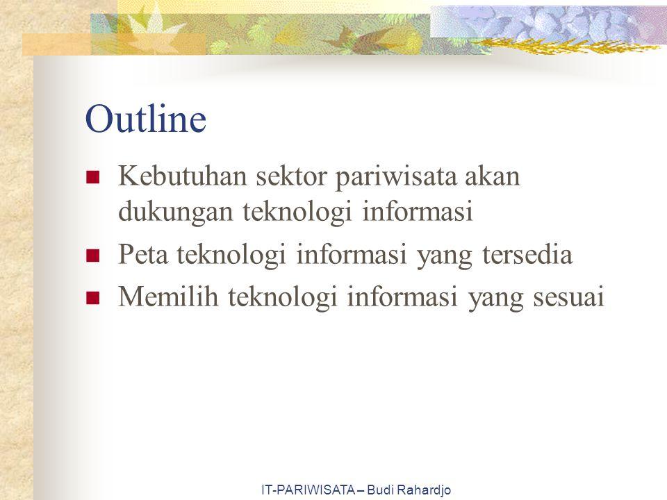 IT-PARIWISATA – Budi Rahardjo Outline Kebutuhan sektor pariwisata akan dukungan teknologi informasi Peta teknologi informasi yang tersedia Memilih teknologi informasi yang sesuai