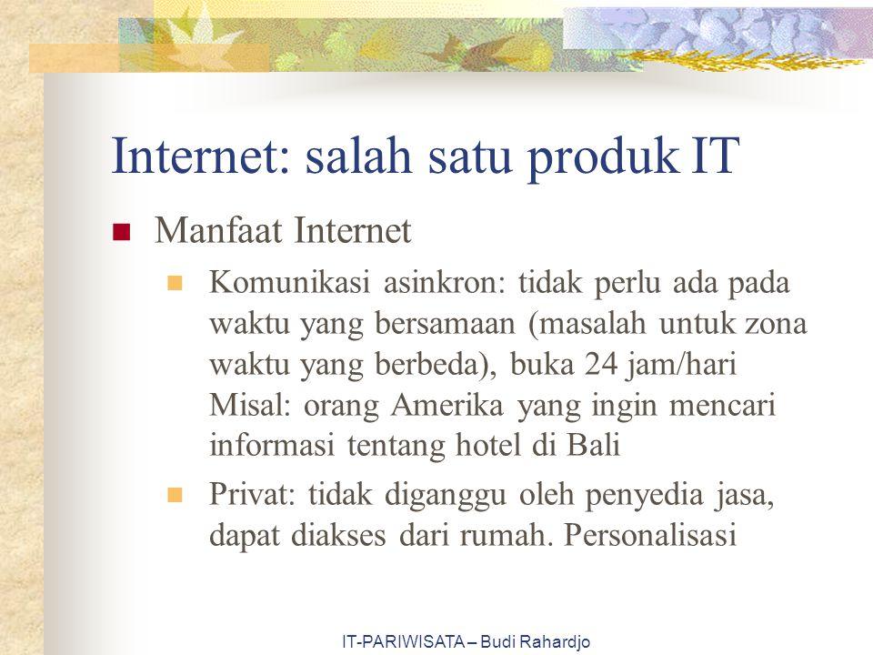 IT-PARIWISATA – Budi Rahardjo Internet: salah satu produk IT Manfaat Internet Komunikasi asinkron: tidak perlu ada pada waktu yang bersamaan (masalah untuk zona waktu yang berbeda), buka 24 jam/hari Misal: orang Amerika yang ingin mencari informasi tentang hotel di Bali Privat: tidak diganggu oleh penyedia jasa, dapat diakses dari rumah.