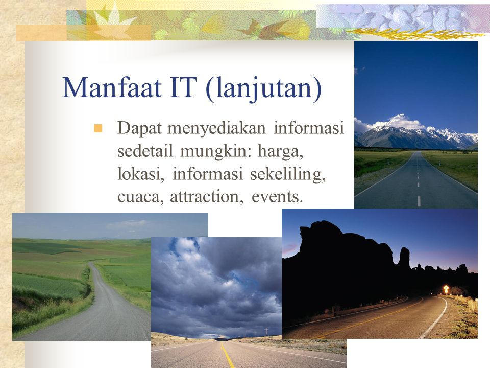 IT-PARIWISATA – Budi Rahardjo Manfaat IT (lanjutan) Dapat menyediakan informasi sedetail mungkin: harga, lokasi, informasi sekeliling, cuaca, attraction, events.
