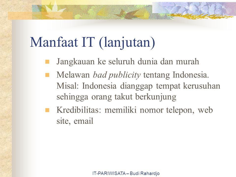 IT-PARIWISATA – Budi Rahardjo Manfaat IT (lanjutan) Jangkauan ke seluruh dunia dan murah Melawan bad publicity tentang Indonesia. Misal: Indonesia dia