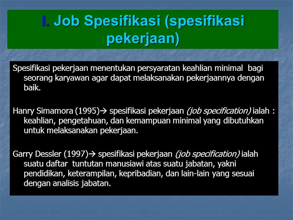 I. Job Spesifikasi (spesifikasi pekerjaan) Spesifikasi pekerjaan menentukan persyaratan keahlian minimal bagi seorang karyawan agar dapat melaksanakan