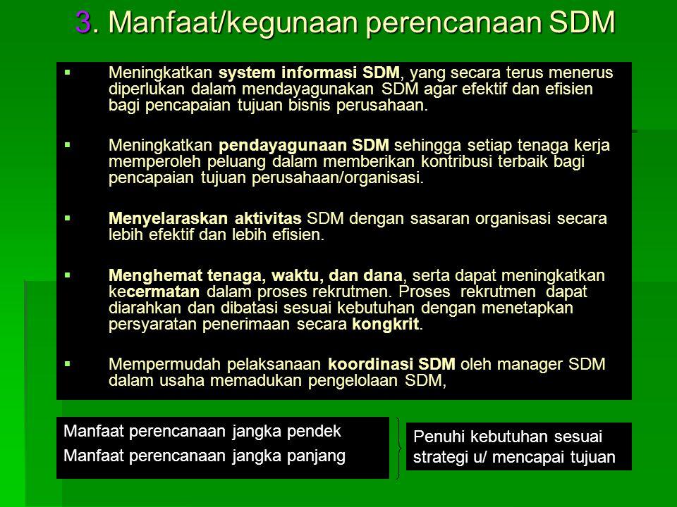 3. Manfaat/kegunaan perencanaan SDM   Meningkatkan system informasi SDM, yang secara terus menerus diperlukan dalam mendayagunakan SDM agar efektif