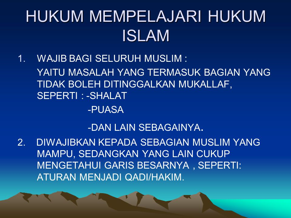 HUKUM MEMPELAJARI HUKUM ISLAM 1.WAJIB BAGI SELURUH MUSLIM : YAITU MASALAH YANG TERMASUK BAGIAN YANG TIDAK BOLEH DITINGGALKAN MUKALLAF, SEPERTI : -SHALAT -PUASA -DAN LAIN SEBAGAINYA.