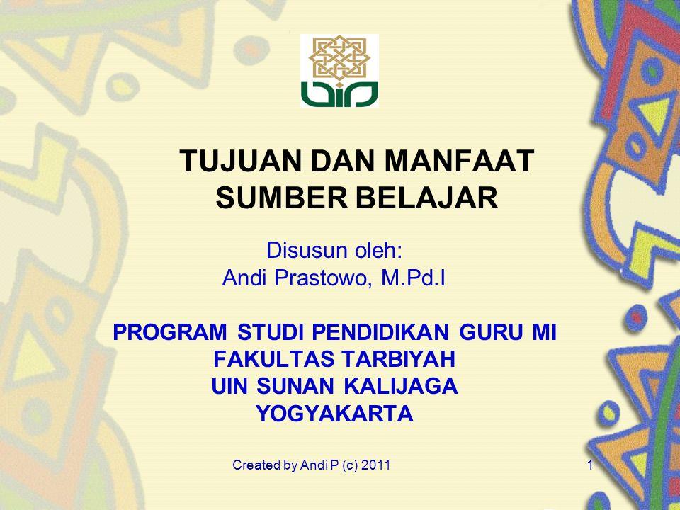 Created by Andi P (c) 20111 TUJUAN DAN MANFAAT SUMBER BELAJAR Disusun oleh: Andi Prastowo, M.Pd.I PROGRAM STUDI PENDIDIKAN GURU MI FAKULTAS TARBIYAH U