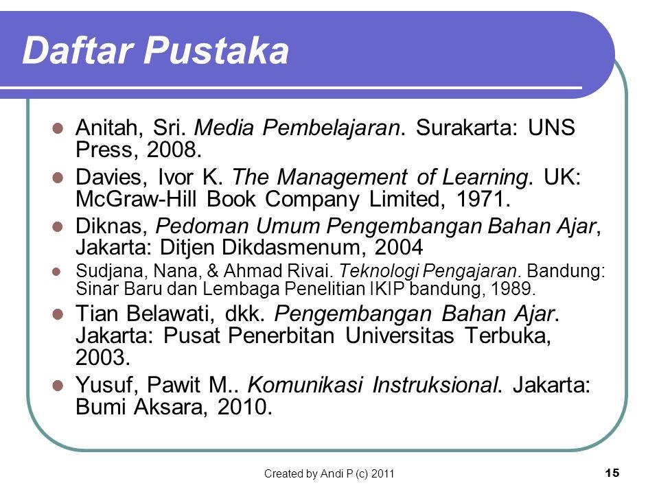Created by Andi P (c) 201115 Daftar Pustaka Anitah, Sri. Media Pembelajaran. Surakarta: UNS Press, 2008. Davies, Ivor K. The Management of Learning. U
