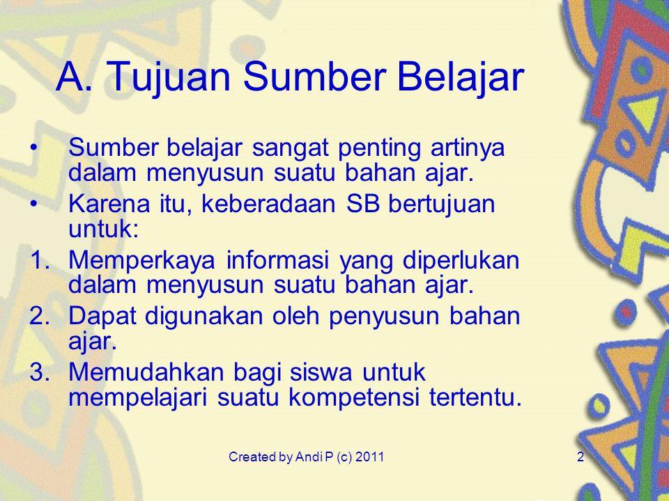 Created by Andi P (c) 20112 A. Tujuan Sumber Belajar Sumber belajar sangat penting artinya dalam menyusun suatu bahan ajar. Karena itu, keberadaan SB