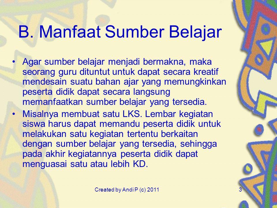 Created by Andi P (c) 20113 B. Manfaat Sumber Belajar Agar sumber belajar menjadi bermakna, maka seorang guru dituntut untuk dapat secara kreatif mend