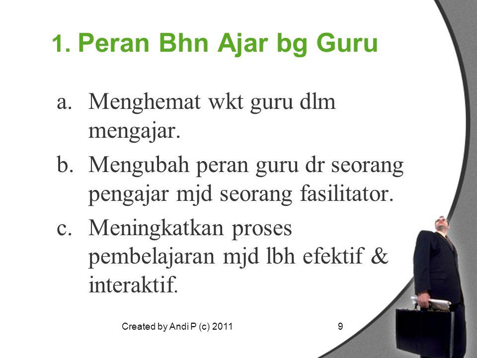 Created by Andi P (c) 20119 1. Peran Bhn Ajar bg Guru a.Menghemat wkt guru dlm mengajar. b.Mengubah peran guru dr seorang pengajar mjd seorang fasilit