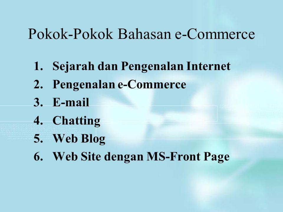 Pokok-Pokok Bahasan e-Commerce 1.Sejarah dan Pengenalan Internet 2.Pengenalan e-Commerce 3.E-mail 4.Chatting 5.Web Blog 6.Web Site dengan MS-Front Pag