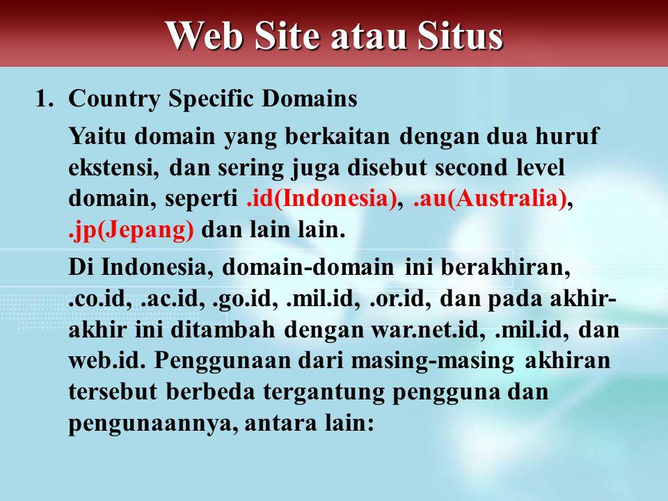 Web Site atau Situs 1.Country Specific Domains Yaitu domain yang berkaitan dengan dua huruf ekstensi, dan sering juga disebut second level domain, seperti.id(Indonesia),.au(Australia),.jp(Jepang) dan lain lain.