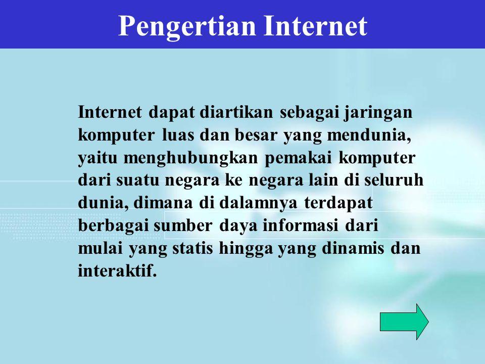 Pengertian Internet Internet dapat diartikan sebagai jaringan komputer luas dan besar yang mendunia, yaitu menghubungkan pemakai komputer dari suatu n