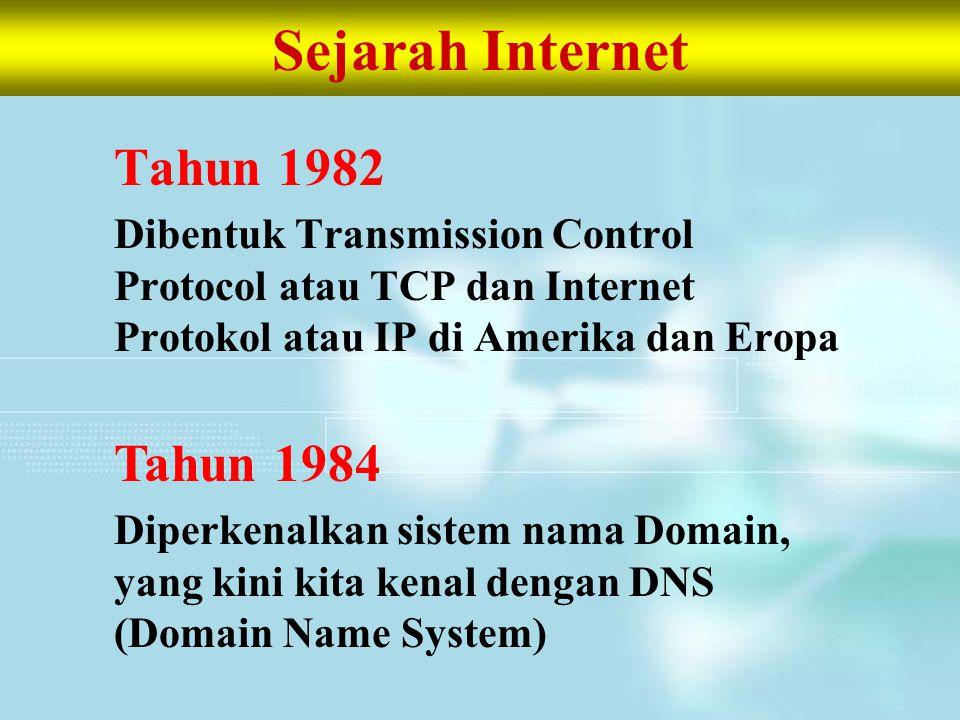 Sejarah Internet Tahun 1982 Dibentuk Transmission Control Protocol atau TCP dan Internet Protokol atau IP di Amerika dan Eropa Tahun 1984 Diperkenalka