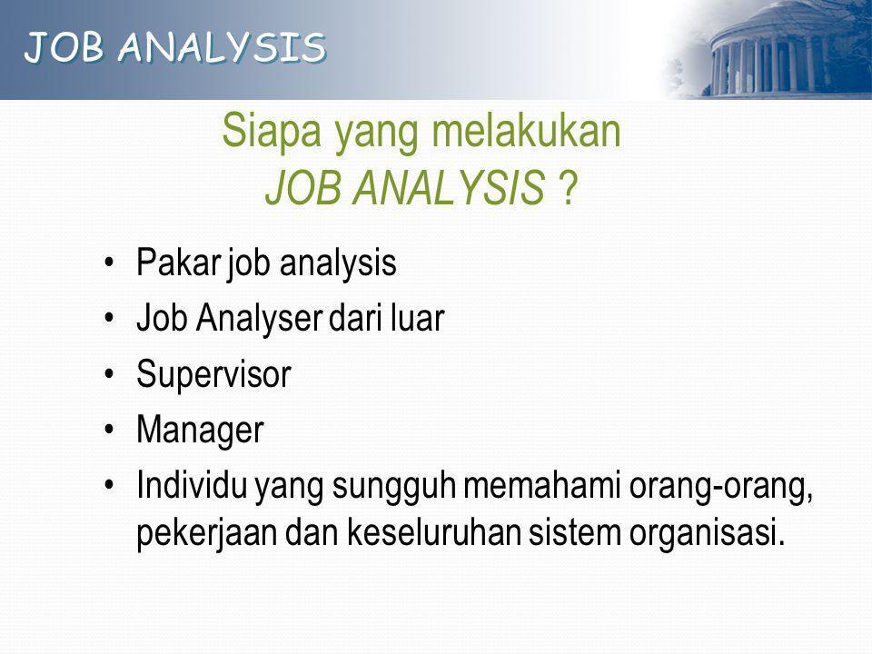 JOB ANALYSIS Siapa yang melakukan JOB ANALYSIS ? Pakar job analysis Job Analyser dari luar Supervisor Manager Individu yang sungguh memahami orang-ora