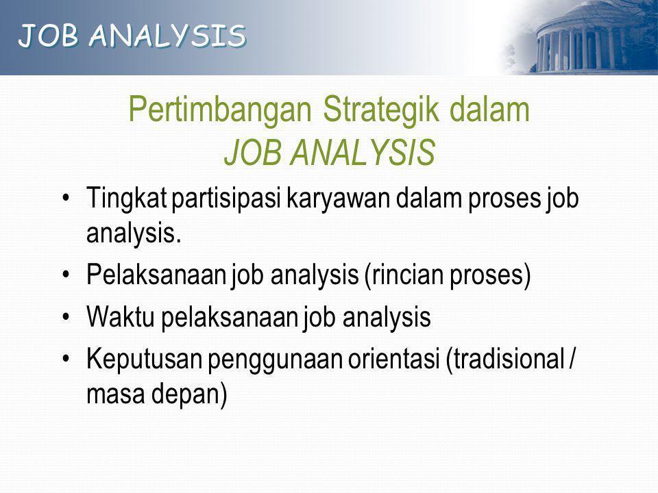 JOB ANALYSIS Pertimbangan Strategik dalam JOB ANALYSIS Tingkat partisipasi karyawan dalam proses job analysis. Pelaksanaan job analysis (rincian prose