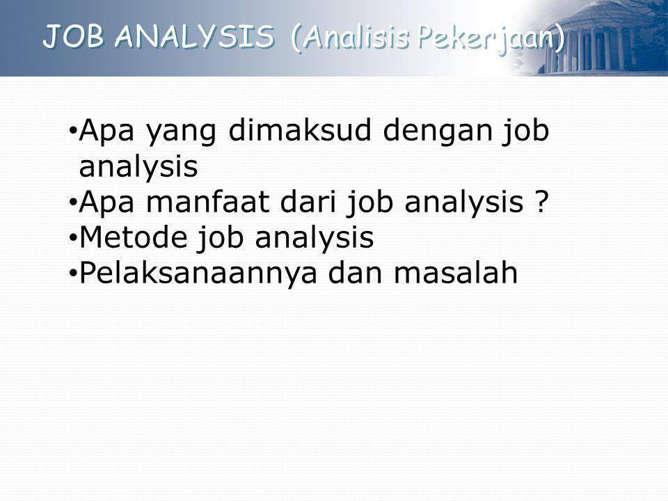 JOB ANALYSIS (Analisis Pekerjaan) Apa yang dimaksud dengan job analysis Apa manfaat dari job analysis ? Metode job analysis Pelaksanaannya dan masalah
