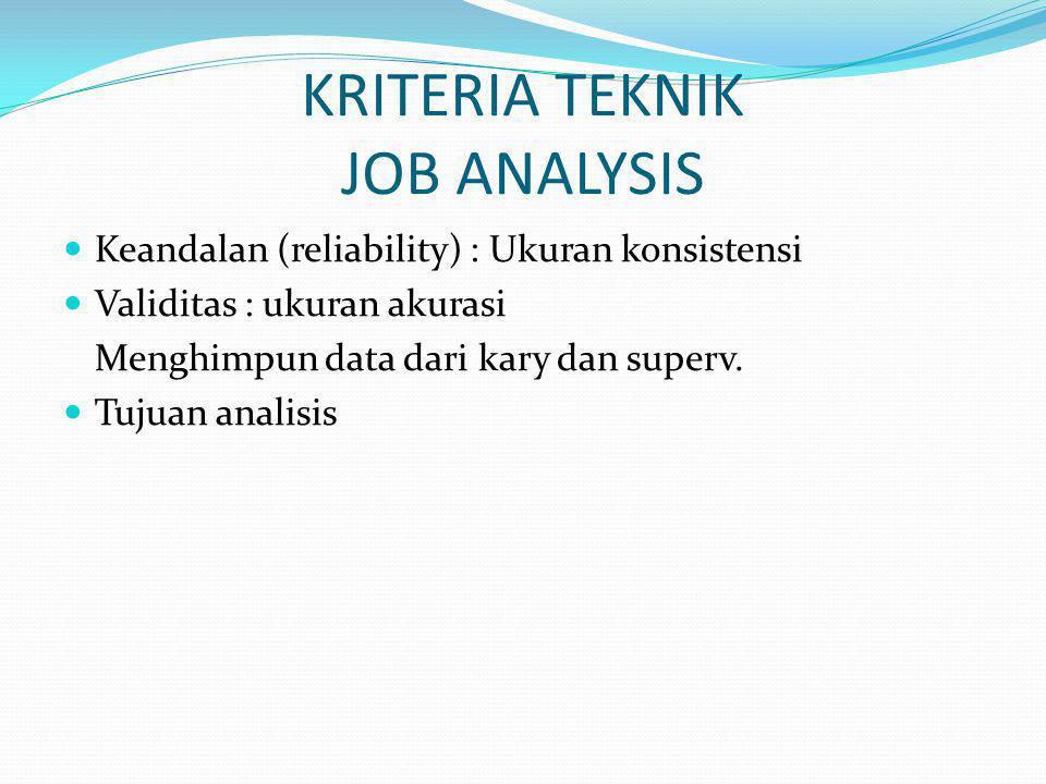 KRITERIA TEKNIK JOB ANALYSIS Keandalan (reliability) : Ukuran konsistensi Validitas : ukuran akurasi Menghimpun data dari kary dan superv. Tujuan anal